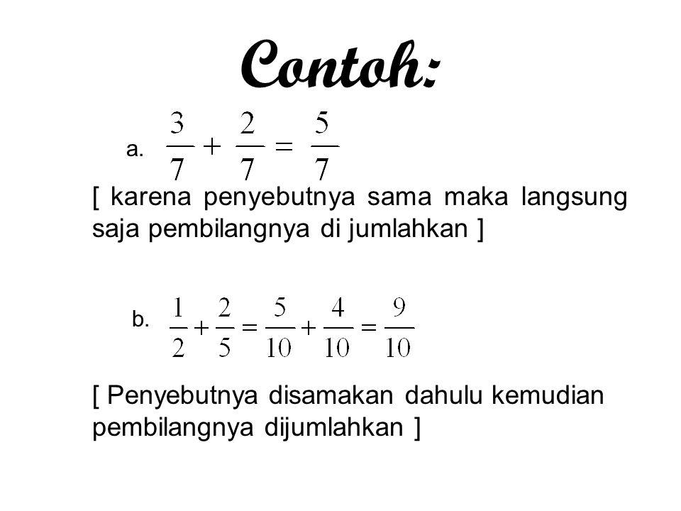Contoh: a. [ karena penyebutnya sama maka langsung saja pembilangnya di jumlahkan ] b.